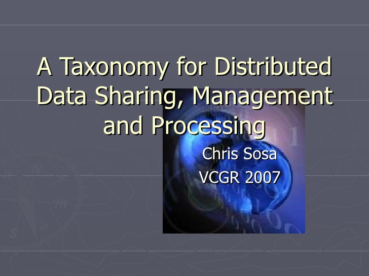 A Taxonomy for Distributed Data Sharing, Management and Processing Chris Sosa VCGR 2007