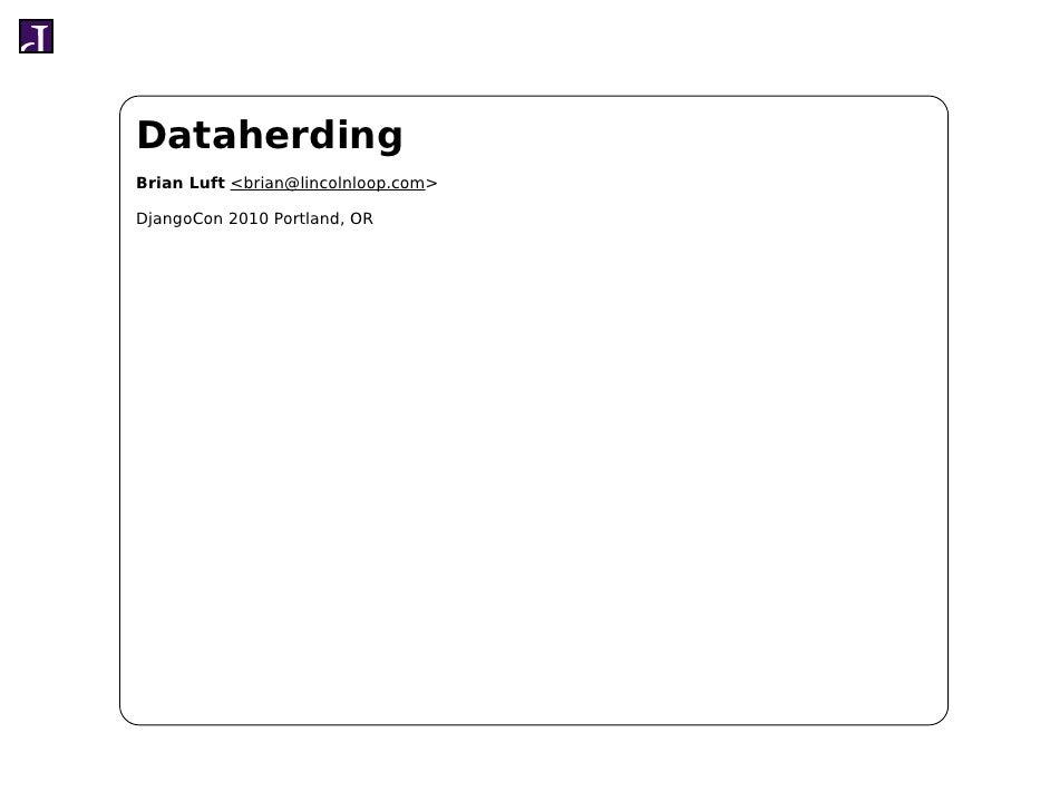 Dataherding Brian Luft <brian@lincolnloop.com>  DjangoCon 2010 Portland, OR
