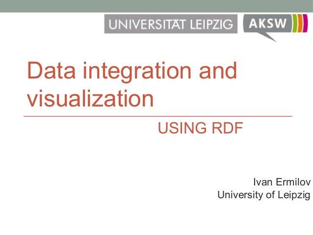 Data integration and visualization Ivan Ermilov University of Leipzig USING RDF