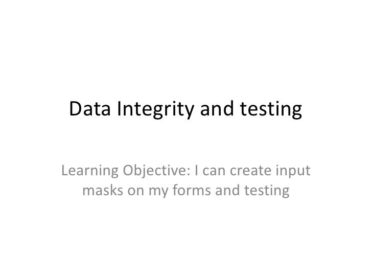 Data Integrity and testingLearning Objective: I can create input   masks on my forms and testing