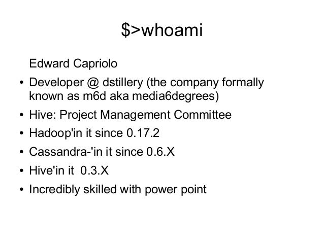 $>whoami Edward Capriolo ●  Developer @ dstillery (the company formally known as m6d aka media6degrees)  ●  Hive: Project ...