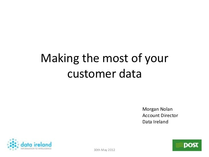 Making the most of your    customer data                         Morgan Nolan                         Account Director    ...