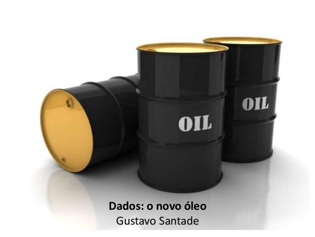Dados: o novo óleo  Gustavo Santade