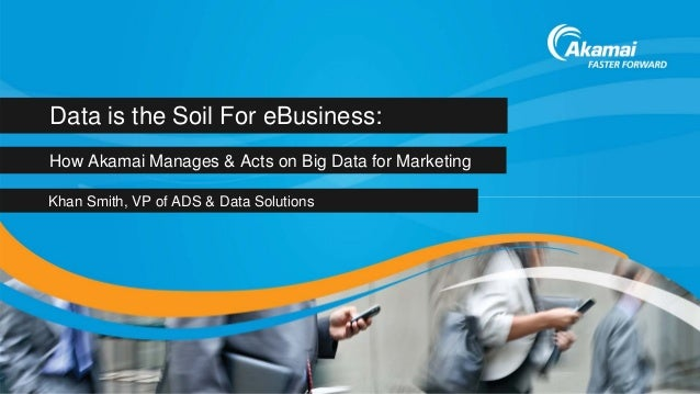 Data is the Soil For eBusiness:How Akamai Manages & Acts on Big Data for MarketingKhan Smith, VP of ADS & Data Solutions