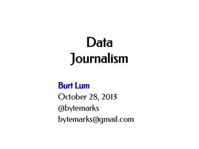 Data Journalism Burt Lum October 28, 2013 @bytemarks bytemarks@gmail.com
