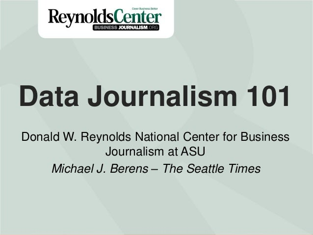 Data Journalism 101 Donald W. Reynolds National Center for Business Journalism at ASU Michael J. Berens – The Seattle Time...