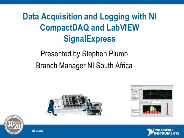 Data Acquisition and Logging with NI CompactDAQ and LabVIEWSignalExpress<br />Presented by Stephen Plumb<br />Branch Manag...