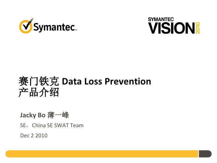赛门铁克 Data Loss Prevention产品介绍Jacky Bo 薄一峰SE,China SE SWAT TeamDec 2 2010