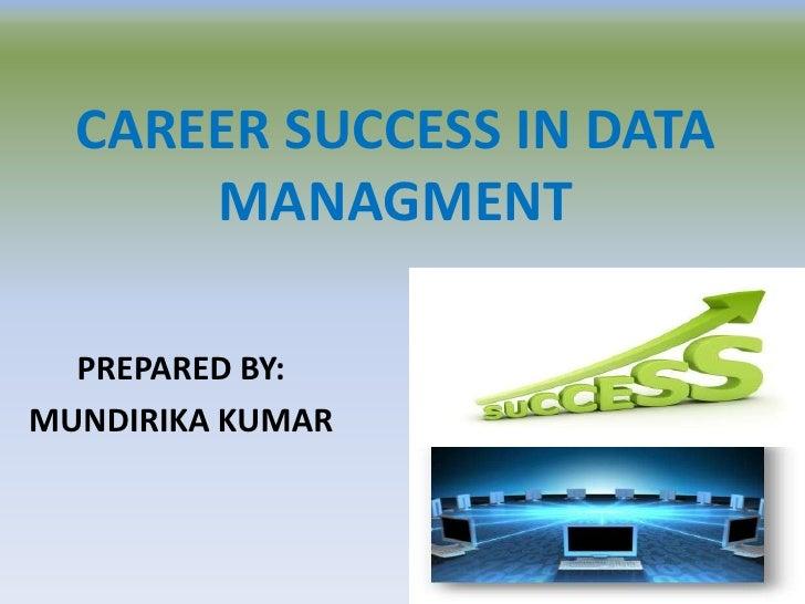 CAREER SUCCESS IN DATA      MANAGMENT  PREPARED BY:MUNDIRIKA KUMAR