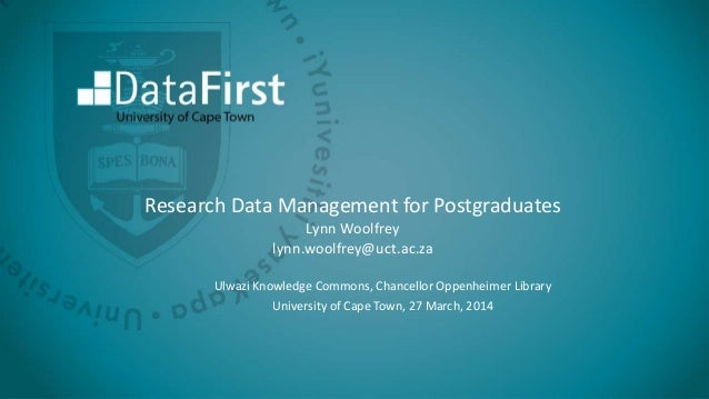 Research Data Management for Postgraduates Lynn Woolfrey lynn.woolfrey@uct.ac.za Ulwazi Knowledge Commons, Chancellor Oppe...