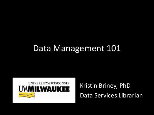 Data Management 101 Kristin Briney, PhD Data Services Librarian