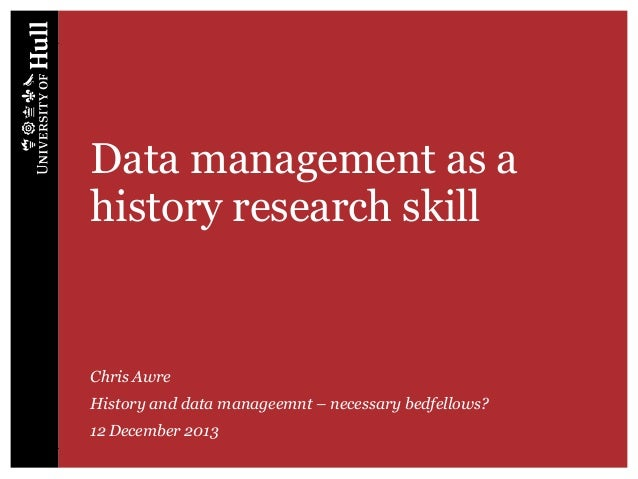 Data management as a history research skill  Chris Awre History and data manageemnt – necessary bedfellows? 12 December 20...