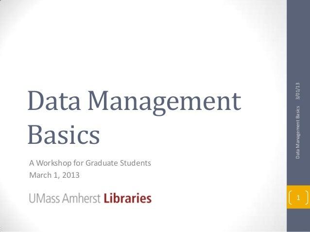 3/01/13Data Management                                   Data Management BasicsBasicsA Workshop for Graduate StudentsMarch...