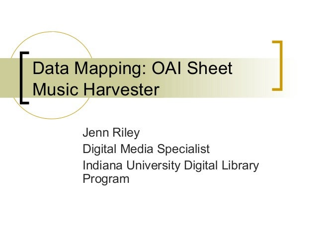 Data Mapping: OAI Sheet Music Harvester Jenn Riley Digital Media Specialist Indiana University Digital Library Program