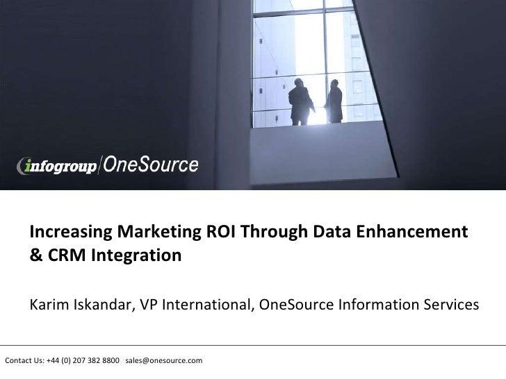 Increasing Marketing ROI Through Data Enhancement & CRM Integration Karim Iskandar, VP International, OneSource Informatio...