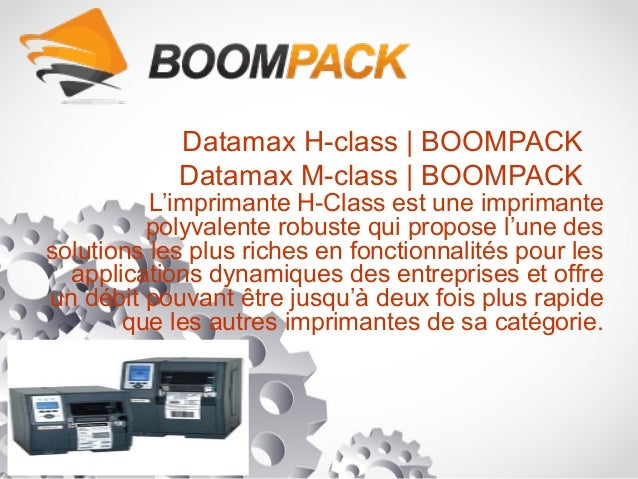 Datamax H-class   BOOMPACK Datamax M-class   BOOMPACK L'imprimante H-Class est une imprimante polyvalente robuste qui prop...