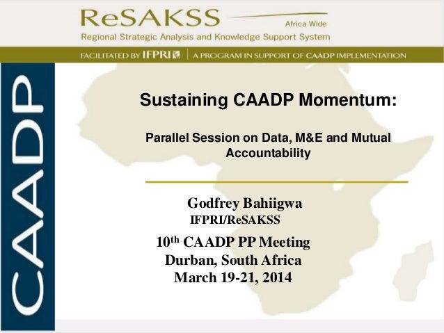 I Godfrey Bahiigwa IFPRI/ReSAKSS 10th CAADP PP Meeting Durban, South Africa March 19-21, 2014 Sustaining CAADP Momentum: P...