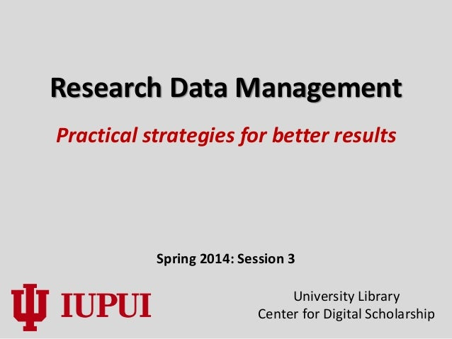 Research Data Management Spring 2014: Session 3 Practical strategies for better results University Library Center for Digi...