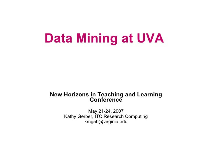 Data Mining at UVA New Horizons in Teaching and Learning Conference May 21-24, 2007 Kathy Gerber, ITC Research Computing [...