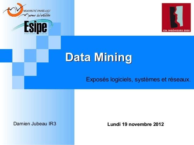 Data Mining Exposés logiciels, systèmes et réseaux.  Damien Jubeau IR3  Lundi 19 novembre 2012