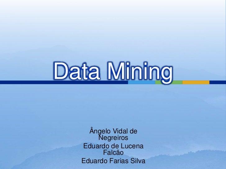 Data Mining<br />Ângelo Vidal de Negreiros<br />Eduardo de Lucena Falcão<br />Eduardo Farias Silva<br />