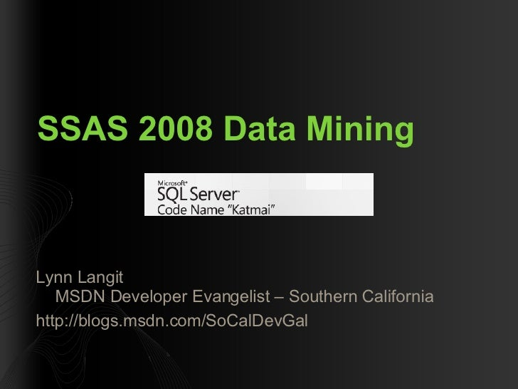 SSAS 2008 Data Mining <ul><li>Lynn Langit MSDN Developer Evangelist – Southern California </li></ul><ul><li>http://blogs.m...