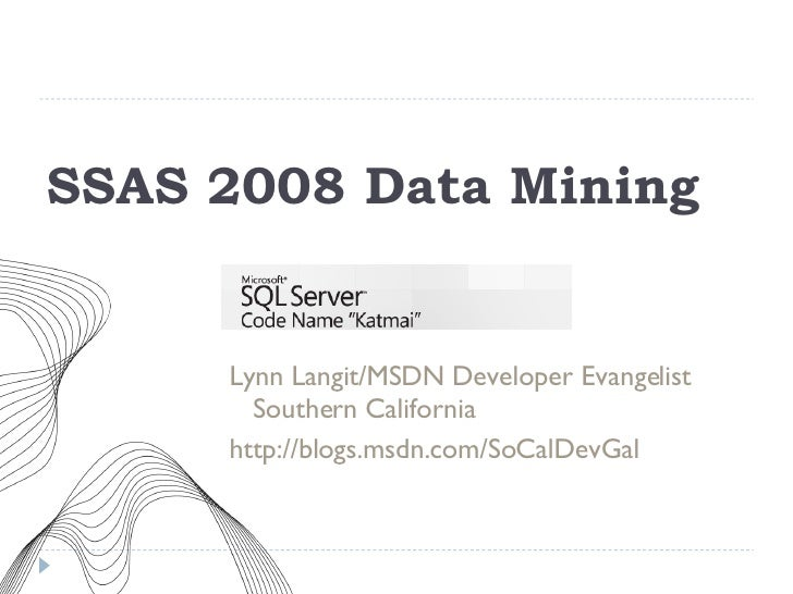 SSAS 2008 Data Mining <ul><li>Lynn Langit/MSDN Developer Evangelist Southern California </li></ul><ul><li>http://blogs.msd...