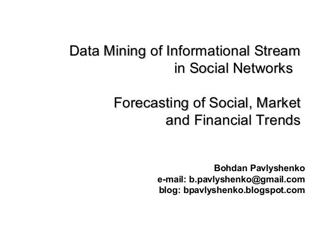 Data Mining of Informational Stream in Social Networks Forecasting of Social, Market and Financial Trends Bohdan Pavlyshen...