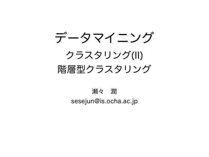 データマイニング クラスタリング(II)階層型クラスタリング       瀬々潤 sesejun@is.ocha.ac.jp