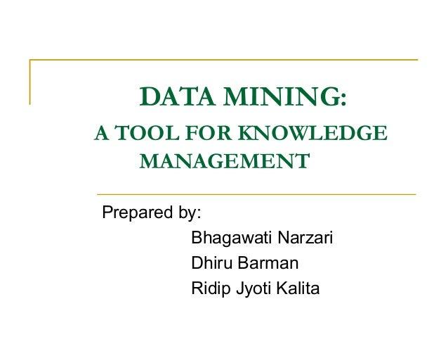 DATA MINING:A TOOL FOR KNOWLEDGE    MANAGEMENTPrepared by:          Bhagawati Narzari          Dhiru Barman          Ridip...