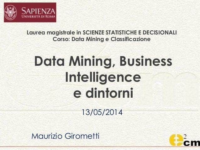 Data Mining, Business Intelligence e dintorni 13/05/2014 Maurizio Girometti Laurea magistrale in SCIENZE STATISTICHE E DEC...
