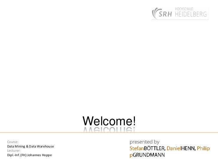 Welcome!<br />presentedby<br />StefanBÖTTLER, DanielHENN, PhilippGRUNDMANN<br />Course:<br />Data Mining & Data Warehouse ...