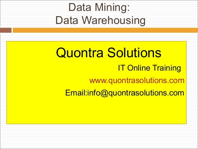 Data Mining: Data Warehousing Quontra Solutions IT Online Training www.quontrasolutions.com Email:info@quontrasolutions.com
