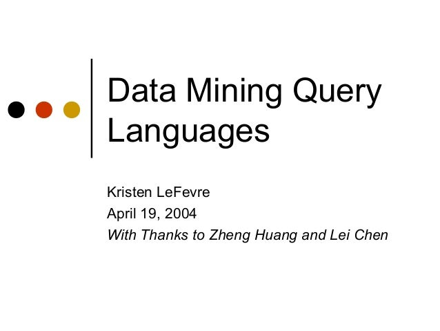 Data Mining QueryLanguagesKristen LeFevreApril 19, 2004With Thanks to Zheng Huang and Lei Chen