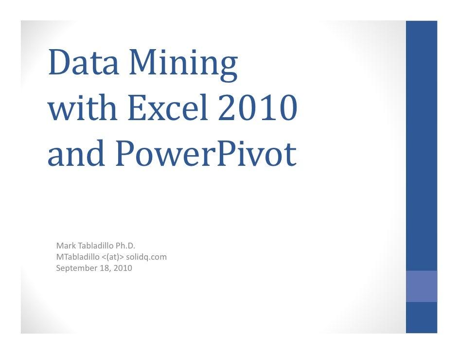 Data Miningwith Excel 2010and PowerPivotMark Tabladillo Ph.D.MTabladillo <(at)> solidq.comSeptember 18, 2010