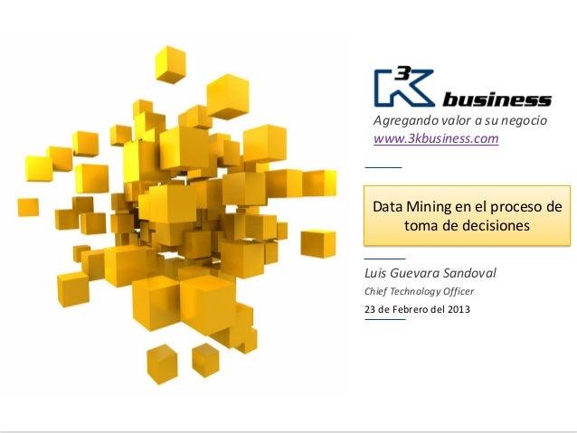 Agregando valor a su negocio  www.3kbusiness.com Data Mining en el proceso de      toma de decisionesLuis Guevara Sandoval...