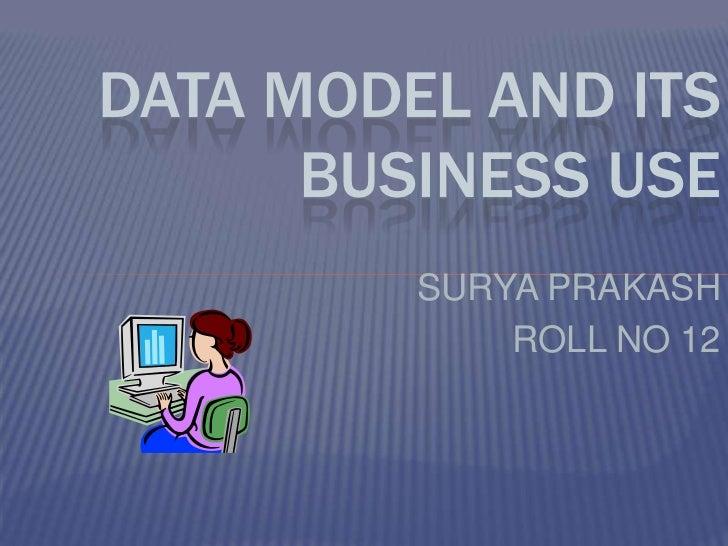 DATA MODEL AND ITS      BUSINESS USE         SURYA PRAKASH             ROLL NO 12