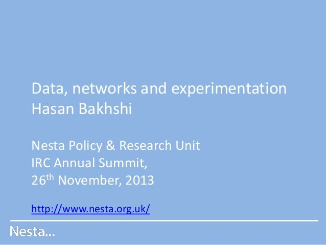 Data, networks and experimentation Hasan Bakhshi Nesta Policy & Research Unit IRC Annual Summit, 26th November, 2013 http:...