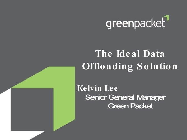 The Ideal Data Offloading Solution Kelvin Lee  Senior General Manager  Green Packet
