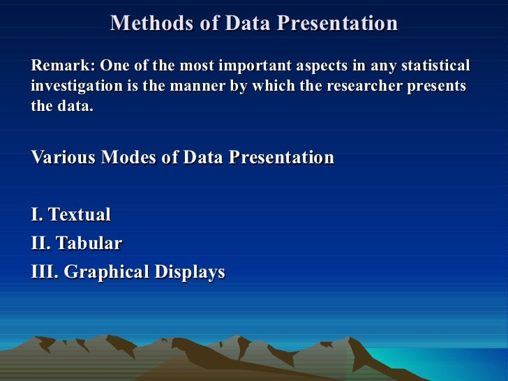 Methods of Data Presentation Remark:   One of the most important aspects in any statistical investigation is the manner by...