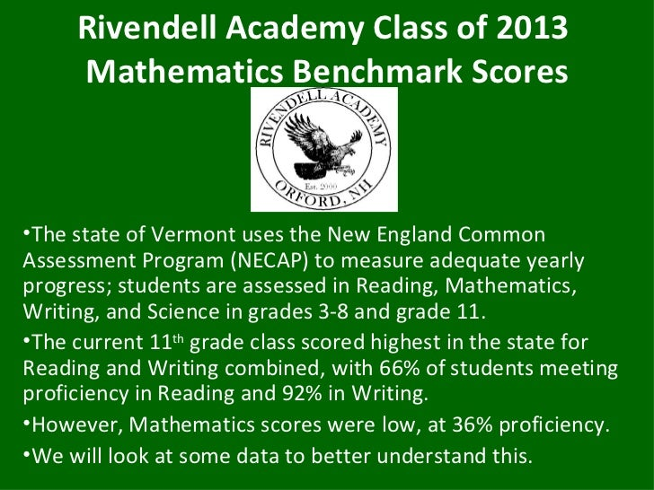 Rivendell Academy Class of 2013     Mathematics Benchmark Scores•The state of Vermont uses the New England CommonAssessmen...