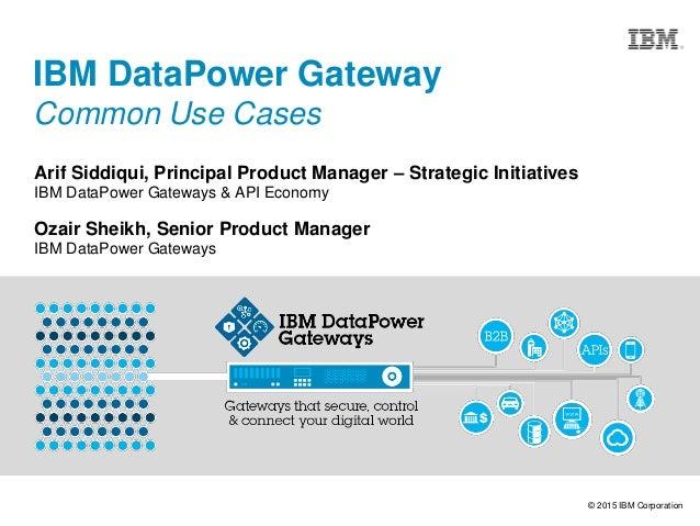 © 2015 IBM Corporation IBM DataPower Gateway Common Use Cases Ozair Sheikh, Senior Product Manager IBM DataPower Gateways ...