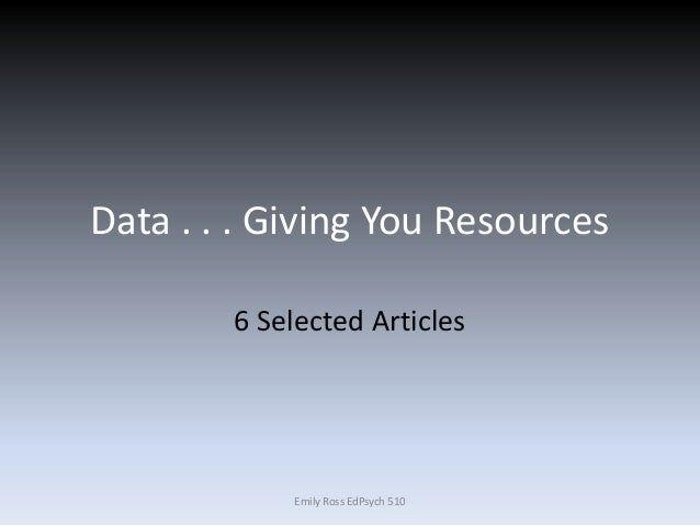 Data . . . Giving You Resources 6 Selected Articles Emily Ross EdPsych 510