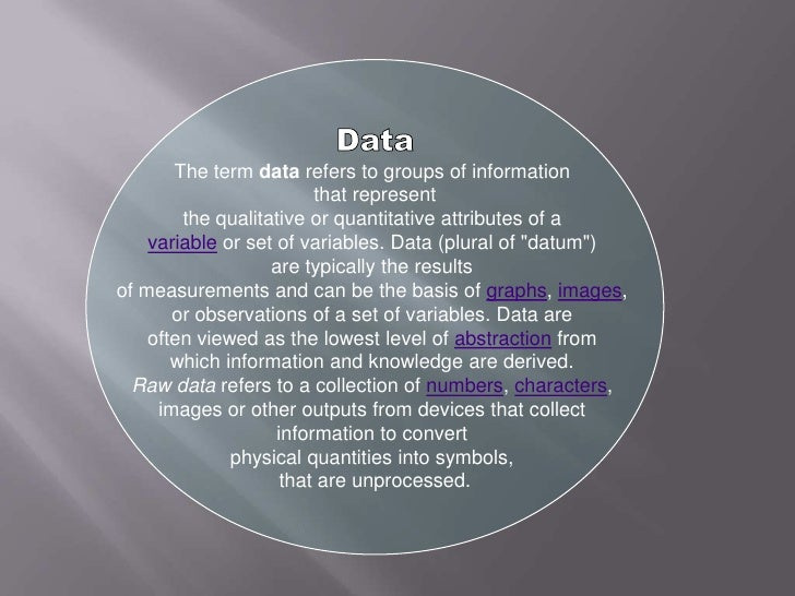 Data<br />The term data refers to groups of information <br />that represent<br />the qualitative or quantitative attribut...