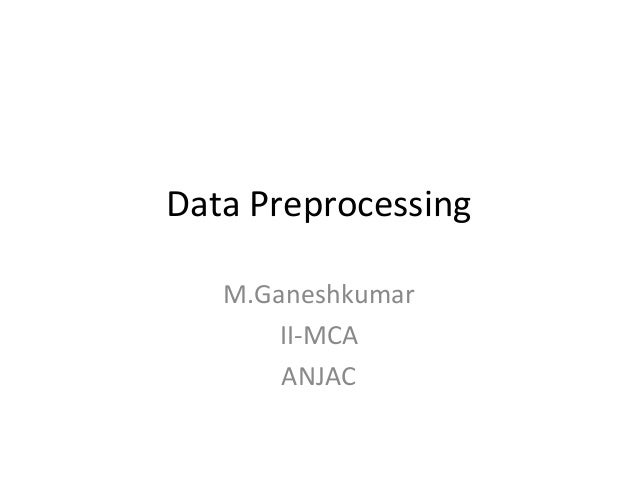 Data Preprocessing M.Ganeshkumar II-MCA ANJAC