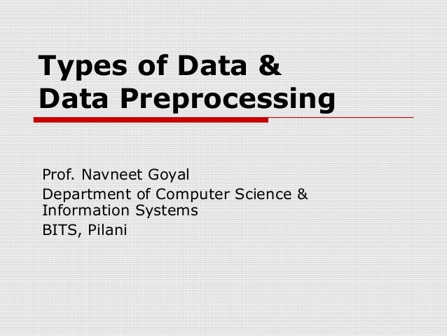 Types of Data & Data Preprocessing Prof. Navneet Goyal Department of Computer Science & Information Systems BITS, Pilani