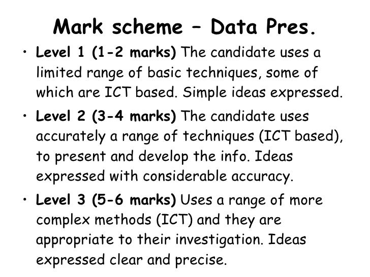 Mark scheme – Data Pres. <ul><li>Level 1 (1-2 marks)  The candidate uses a limited range of basic techniques, some of whic...