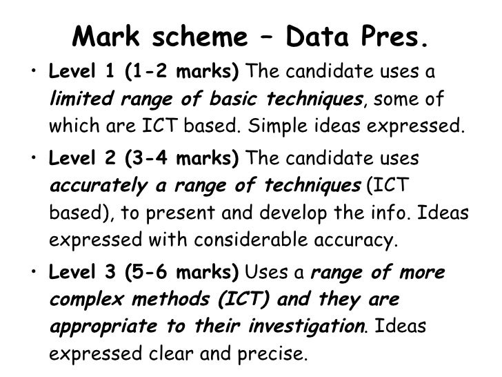 Mark scheme – Data Pres. <ul><li>Level 1 (1-2 marks)  The candidate uses a  limited range of basic techniques , some of wh...