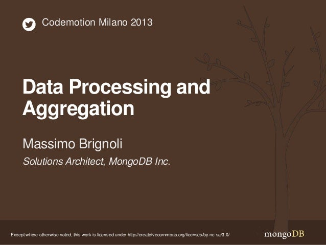 Codemotion Milano 2013  Data Processing and Aggregation Massimo Brignoli Solutions Architect, MongoDB Inc.  Except where o...
