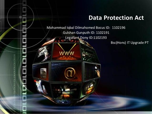 Data Protection ActMohammad Iqbal Dilmahomed Bocus ID: 1102196Gulshan Gunputh ID: 1102191Legallant Dony ID:1102193Bsc(Hons...